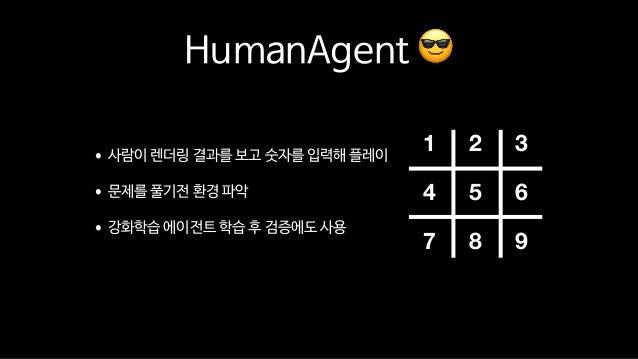 HumanAgent 😎 •사람이 렌더링 결과를 보고 숫자를 입력해 플레이  •문제를 풀기전 환경 파악  •강화학습 에이전트 학습 후 검증에도 사용 1 2 3 4 5 6 7 8 9