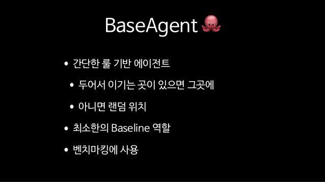 BaseAgent 🐙 •간단한 룰 기반 에이전트  •두어서 이기는 곳이 있으면 그곳에  •아니면 랜덤 위치  •최소한의 Baseline 역할  •벤치마킹에 사용
