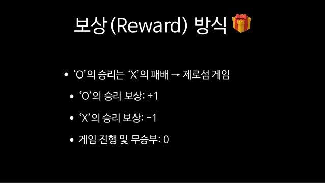 보상(Reward) 방식 🎁 •'O'의 승리는 'X'의 패배 → 제로섬 게임  •'O'의 승리 보상: +1  •'X'의 승리 보상: -1  •게임 진행 및 무승부: 0