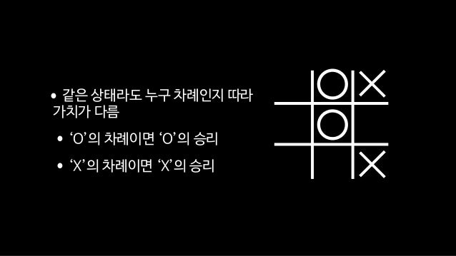 •같은 상태라도 누구 차례인지 따라 가치가 다름  •'O'의 차례이면 'O'의 승리  •'X'의 차례이면 'X'의 승리
