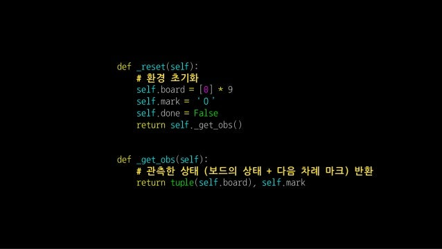 def _reset(self): # 환경 초기화 self.board = [0] * 9 self.mark = 'O' self.done = False return self._get_obs() def _get_obs(self...