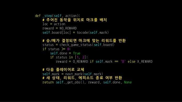 def _step(self, action): # 주어진 동작을 위치로 마크를 배치 loc = action reward = NO_REWARD self.board[loc] = tocode(self.mark) # 승/패가 결...