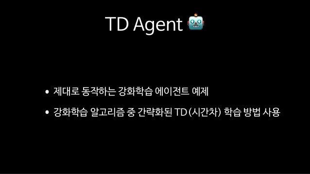 TD Agent 🤖 •제대로 동작하는 강화학습 에이전트 예제  •강화학습 알고리즘 중 간략화된 TD(시간차) 학습 방법 사용