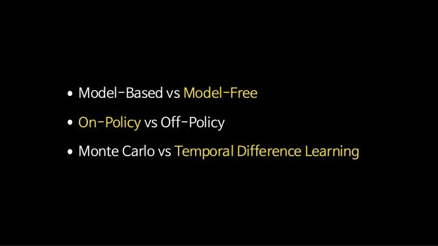 •Model-Based vs Model-Free  •On-Policy vs Off-Policy  •Monte Carlo vs Temporal Difference Learning