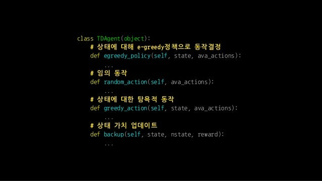 class TDAgent(object): # 상태에 대해 e-greedy정책으로 동작결정 def egreedy_policy(self, state, ava_actions): ... # 임의 동작 def random_act...