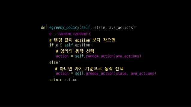 def egreedy_policy(self, state, ava_actions): e = random.random() # 랜덤 값이 epsilon 보다 작으면 if e < self.epsilon: # 임의의 동작 선택 ...