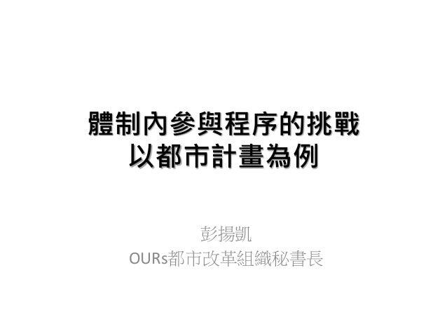 體制內參與程序的挑戰 以都市計畫為例 彭揚凱 OURs都市改革組織秘書長