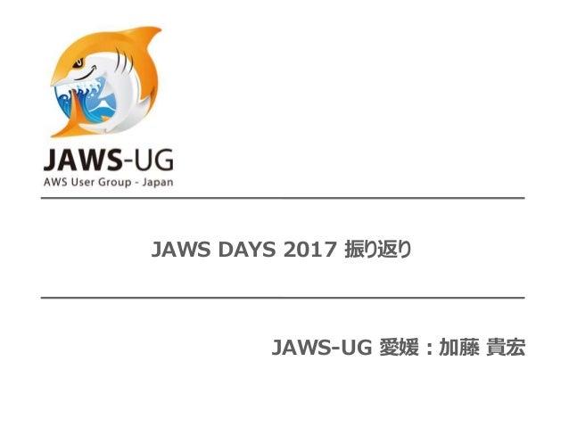 JAWS DAYS 2017 振り返り JAWS-UG 愛媛:加藤 貴宏