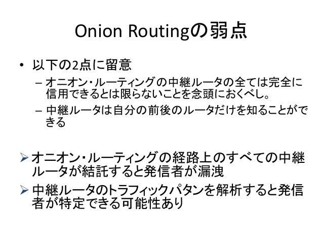 Onion Routingの弱点 • 以下の2点に留意 – オニオン・ルーティングの中継ルータの全ては完全に 信用できるとは限らないことを念頭におくべし。 – 中継ルータは自分の前後のルータだけを知ることがで きる オニオン・ルーティングの経...