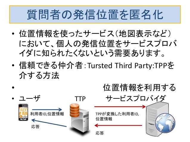 質問者の発信位置を匿名化 • 位置情報を使ったサービス(地図表示など) において、個人の発信位置をサービスプロバ イダに知られたくないという需要あります。 • 信頼できる仲介者:Tursted Third Party:TPPを 介する方法 • ...