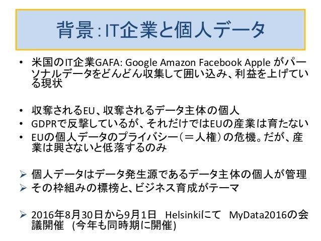 背景:IT企業と個人データ • 米国のIT企業GAFA: Google Amazon Facebook Apple がパー ソナルデータをどんどん収集して囲い込み、利益を上げてい る現状 • 収奪されるEU、収奪されるデータ主体の個人 • GD...