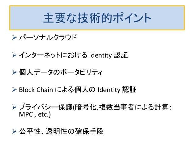主要な技術的ポイント  パーソナルクラウド  インターネットにおける Identity 認証  個人データのポータビリティ  Block Chain による個人の Identity 認証  プライバシー保護(暗号化,複数当事者による計...