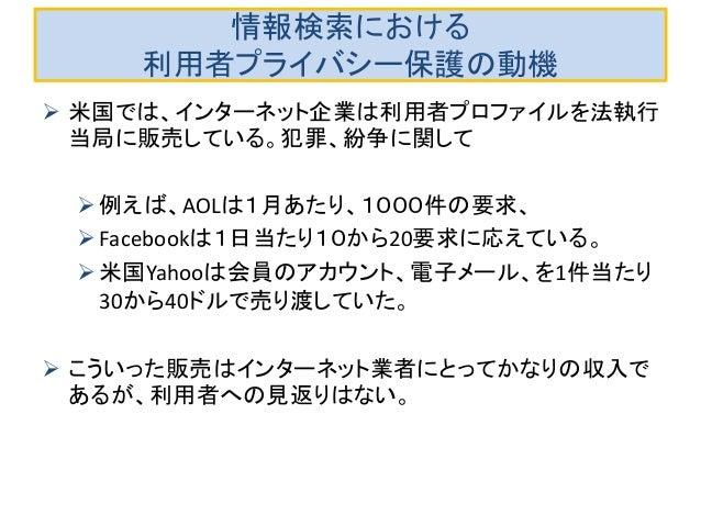 情報検索における 利用者プライバシー保護の動機  米国では、インターネット企業は利用者プロファイルを法執行 当局に販売している。犯罪、紛争に関して 例えば、AOLは1月あたり、1000件の要求、 Facebookは1日当たり10から20要...