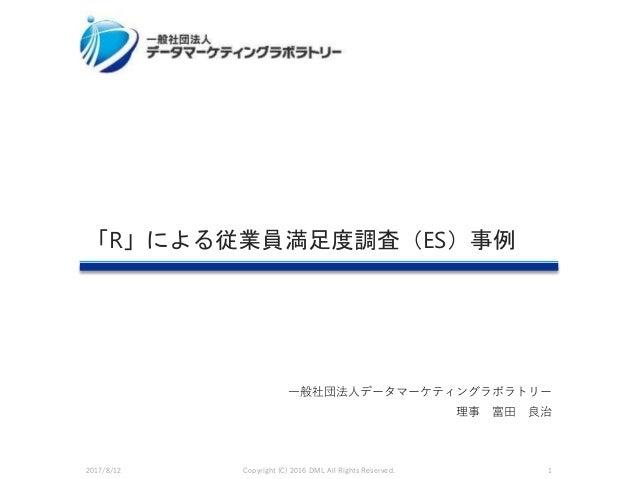 一般社団法人データマーケティングラボラトリー 理事 富田 良治 「R」による従業員満足度調査(ES)事例 2017/8/12 Copyright (C) 2016 DML All Rights Reserved. 1