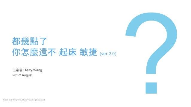 王泰瑞, Terry Wang 2017/ August 都幾點了 你怎麼還不 起床 敏捷 (ver.2.0) Confidential. Wang Terry, Chuan Yun, all rights reserved.
