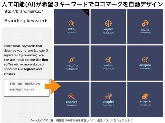 人工知能(AI)が希望3キーワードでロゴマークを自動デザイン イーンスパイア(株)横田秀珠の著作権を尊重しつつ、是非ノウハウをシェアしよう! 1 http://brandmark.io/