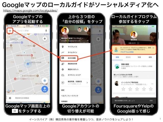 イーンスパイア(株)横田秀珠の著作権を尊重しつつ、是非ノウハウをシェアしよう! 1 Googleマップのローカルガイドがソーシャルメディア化へ https://maps.google.com/localguides/ Googleマップの アプ...