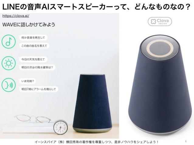 LINEの音声AIスマートスピーカーって、どんなものなの? イーンスパイア(株)横田秀珠の著作権を尊重しつつ、是非ノウハウをシェアしよう! 1 https://clova.ai/