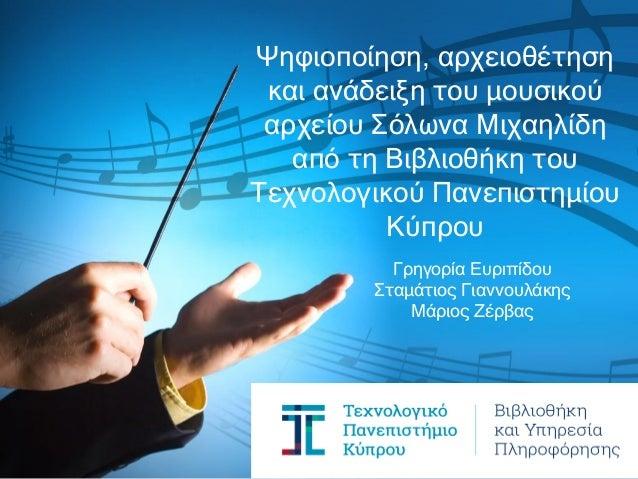Γρηγορία Ευριπίδου Σταμάτιος Γιαννουλάκης Μάριος Ζέρβας Ψηφιοποίηση, αρχειοθέτηση και ανάδειξη του μουσικού αρχείου Σόλωνα...