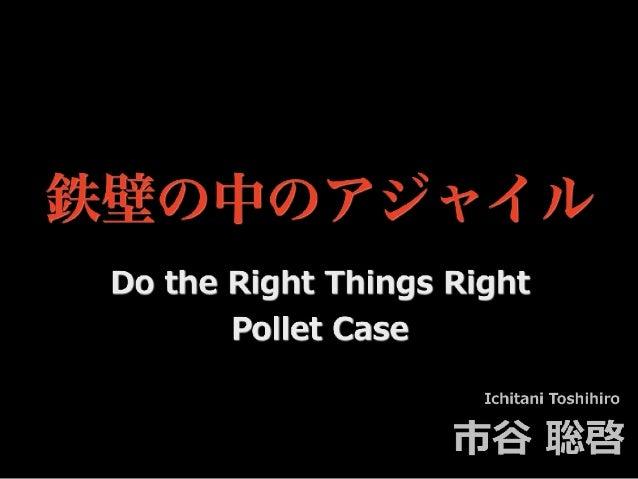 鉄壁の中のアジャイル Ichitani Toshihiro 市⾕ 聡啓 Do the Right Things Right Pollet Case