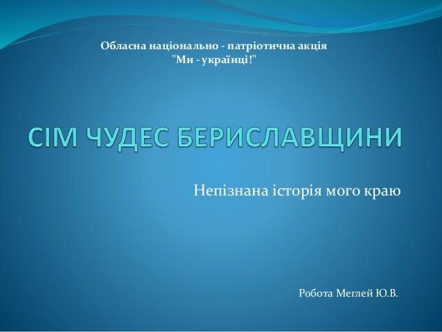 """Непізнана історія мого краю Обласна національно - патріотична акція """"Ми - українці!"""" Робота Меглей Ю.В."""