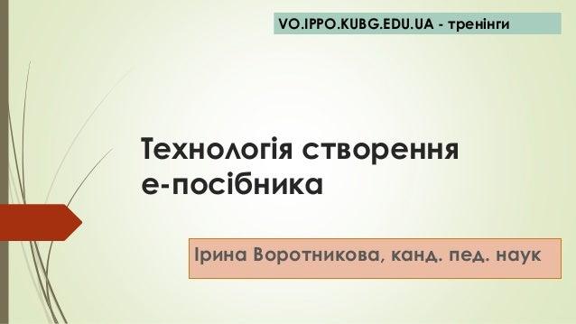 Технологія створення е-посібника Ірина Воротникова, канд. пед. наук VO.IPPO.KUBG.EDU.UA - тренінги