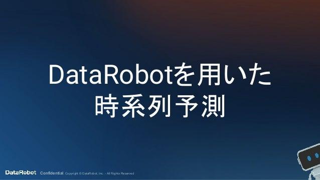Confidential. Copyright © DataRobot, Inc. - All Rights Reserved DataRobotを用いた 時系列予測
