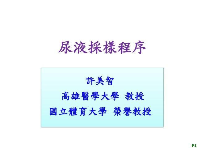 尿液採樣程序 P1 許美智 高雄醫學大學 教授 國立體育大學 榮譽教授