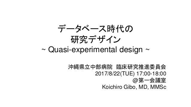 データベース時代の 研究デザイン ~ Quasi-experimental design ~ 沖縄県立中部病院 臨床研究推進委員会 2017/8/22(TUE) 17:00-18:00 @第一会議室 Koichiro Gibo, MD, MMSc