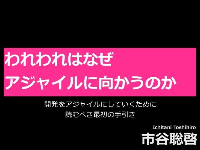 Toshihiro Ichitani All Rights Reserved. われわれはなぜ アジャイルに向かうのか Ichitani Toshihiro 市⾕聡啓 開発をアジャイルにしていくために 読むべき最初の⼿引き