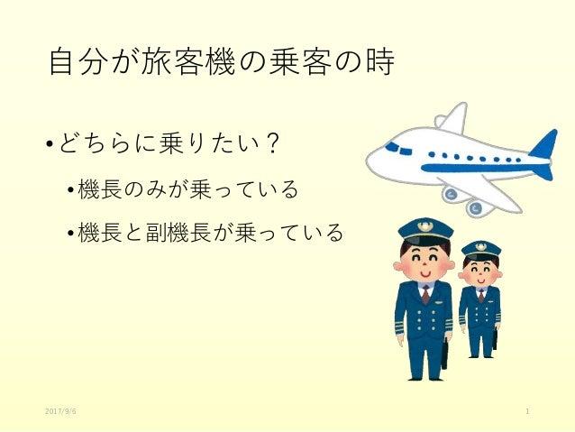自分が旅客機の乗客の時 •どちらに乗りたい? •機長のみが乗っている •機長と副機長が乗っている 2017/9/6 1