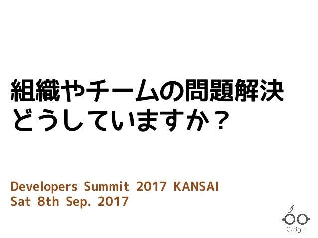 組織やチームの問題解決 どうしていますか? Developers Summit 2017 KANSAI Sat 8th Sep. 2017