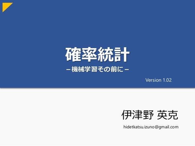 確率統計 -機械学習その前に- 伊津野 英克 hidetkatsu.izuno@gmail.com Version 1.02