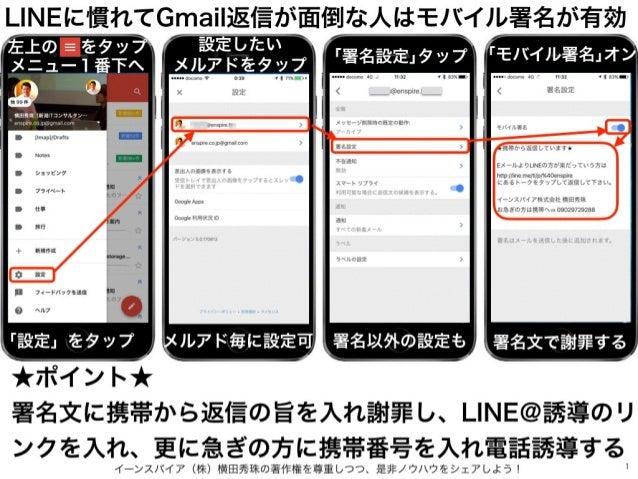イーンスパイア(株)横田秀珠の著作権を尊重しつつ、是非ノウハウをシェアしよう! 1 LINEに慣れてGmail返信が面倒な人はモバイル署名が有効 左上の をタップ メニュー1番下へ 「設定」をタップ 設定したい メルアドをタップ メルアド毎...