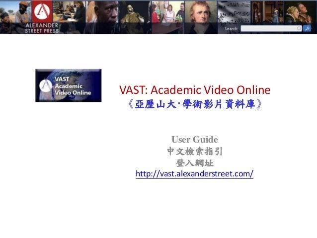 VAST: Academic Video Online 《亞歷山大‧學術影片資料庫》 User Guide 中文檢索指引 登入網址 http://vast.alexanderstreet.com/