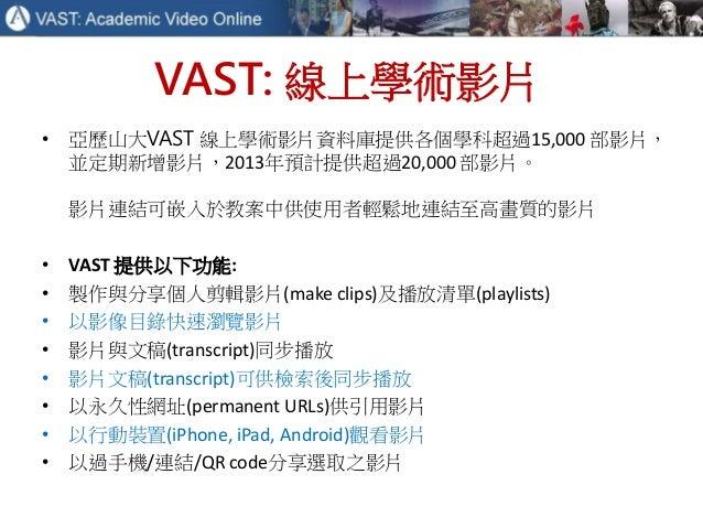 VAST: 線上學術影片 • 亞歷山大VAST 線上學術影片資料庫提供各個學科超過15,000 部影片, 並定期新增影片,2013年預計提供超過20,000 部影片。 影片連結可嵌入於教案中供使用者輕鬆地連結至高畫質的影片 • VAST 提供以...