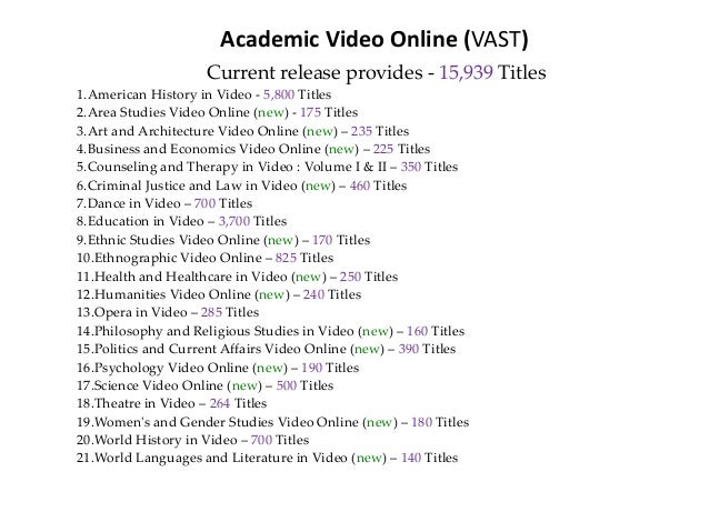 Academic Video Online (VAST) Current release provides - 15,939 Titles 1.American History in Video - 5,800 Titles 2.Area St...