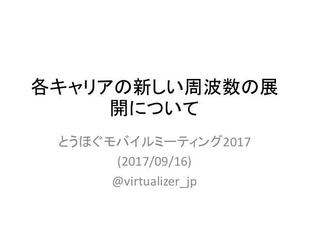 各キャリアの新しい周波数の展 開について とうほぐモバイルミーティング2017 (2017/09/16) @virtualizer_jp