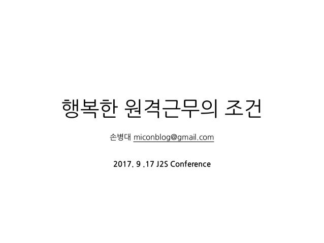 행복한 원격근무의 조건 손병대 miconblog@gmail.com 2017. 9 .17 J2S Conference