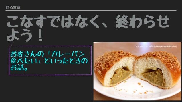 贈る言葉 こなすではなく、終わらせ よう! お客さんの「カレーパン 食べたい」といったときの お話。 https://www.flickr.com/photos/foodishfetish/8604614141/sizes/l