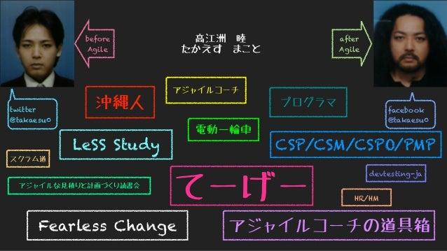twitter @takaesu0 facebook @takaesu0 高江洲 睦 たかえす まこと after Agile before Agile 沖縄人 アジャイルコーチ プログラマ スクラム道 CSP/CSM/CSPO/PMP Fea...