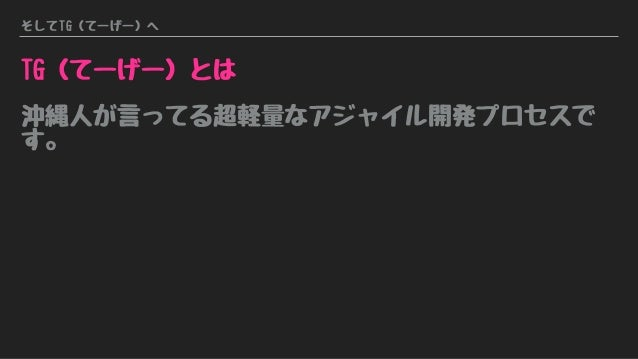 そしてTG(てーげー)へ TG(てーげー)とは 沖縄人が言ってる超軽量なアジャイル開発プロセスで す。