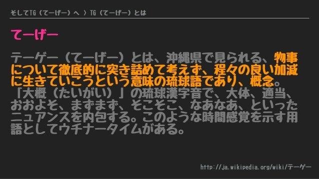 そしてTG(てーげー)へ > TG(てーげー)とは てーげー テーゲー(てーげー)とは、沖縄県で見られる、物事 について徹底的に突き詰めて考えず、程々の良い加減 に生きていこうという意味の琉球語であり、概念。 「大概(たいがい)」の琉球漢字音で...