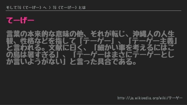 そしてTG(てーげー)へ > TG(てーげー)とは てーげー 言葉の本来的な意味の他、それが転じ、沖縄人の人生 観、性格などを指して「テーゲー」、「テーゲー主義」 と言われる。文献に曰く、「細かい事を考えるにはこ の島は暑すぎる」、「テーゲーは...
