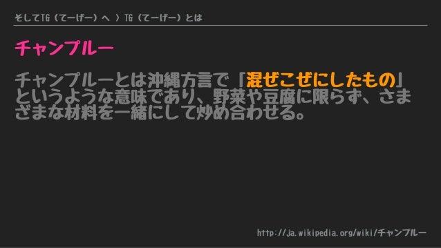 そしてTG(てーげー)へ > TG(てーげー)とは チャンプルー チャンプルーとは沖縄方言で「混ぜこぜにしたもの」 というような意味であり、野菜や豆腐に限らず、さま ざまな材料を一緒にして炒め合わせる。 http://ja.wikipedia....