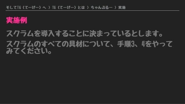 そしてTG(てーげー)へ > TG(てーげー)とは > ちゃんぷるー > 実施 実施例 スクラムを導入することに決まっているとします。 スクラムのすべての具材について、手順3、4をやって みてください。