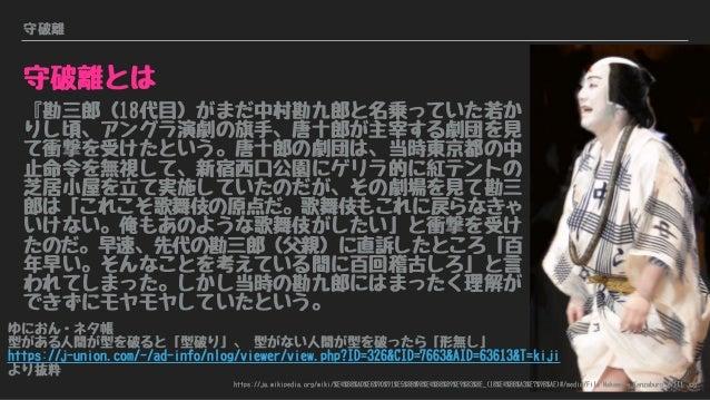 守破離 守破離とは 『勘三郎(18代目)がまだ中村勘九郎と名乗っていた若か りし頃、アングラ演劇の旗手、唐十郎が主宰する劇団を見 て衝撃を受けたという。唐十郎の劇団は、当時東京都の中 止命令を無視して、新宿西口公園にゲリラ的に紅テントの 芝居小...