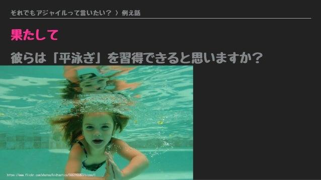 それでもアジャイルって言いたい? > 例え話 果たして 彼らは「平泳ぎ」を習得できると思いますか? https://www.flickr.com/photos/kidtastics/5662966863/sizes/l