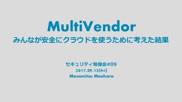 MultiVendor 2017.09.15(Fri) Masamitsu Maehara みんなが安全にクラウドを使うために考えた結果 セキュリティ勉強会#09