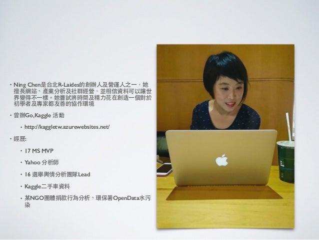 • Ning Chen是台北R-Laides的創辦⼈人及營運⼈人之⼀一,她 擅⻑⾧長網站、產業分析及社群經營,並相信資料可以讓世 界變得不⼀一樣。她嘗試將時間及精⼒力花在創造⼀一個對於 初學者及專家都友善的協作環境 • 曾辦Go,Kaggle ...